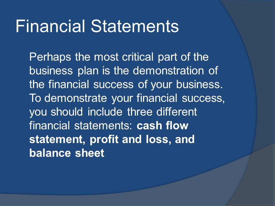 Financial Statements Perhaps the most critical part of the business plan is the demonstration of the financial success of your business.