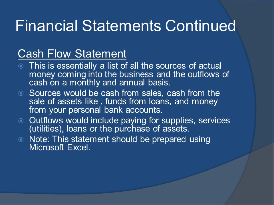 Financial Statements Continued Cash Flow Statement This is essentially a list of all the sources of actual money coming into the business and the outflows of cash on a monthly and annual basis.