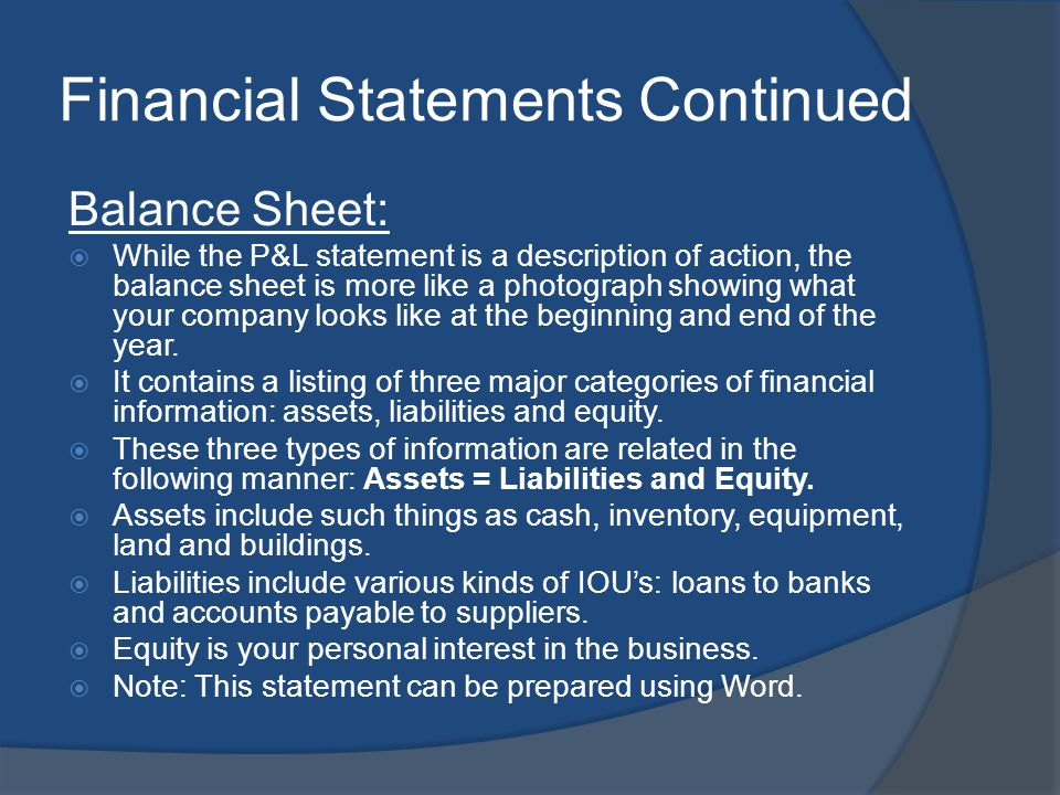 Financial Statements Continued Balance Sheet: While the P&L statement is a description of action, the balance sheet is more like a photograph showing what your company looks like at the beginning and end of the year.