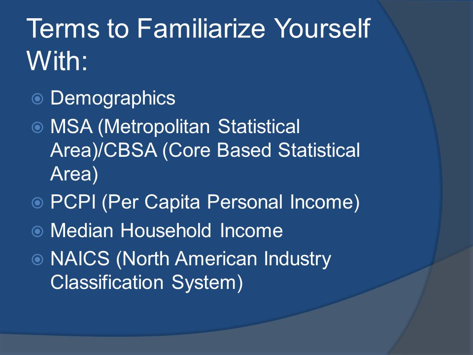 Terms to Familiarize Yourself With: Demographics MSA (Metropolitan Statistical Area)/CBSA (Core Based Statistical Area) PCPI (Per Capita Personal Income) Median Household Income NAICS (North American Industry Classification System)