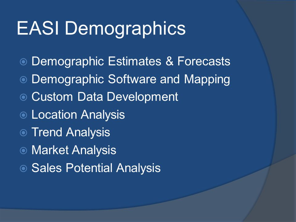 EASI Demographics Demographic Estimates & Forecasts Demographic Software and Mapping Custom Data Development Location Analysis Trend Analysis Market Analysis Sales Potential Analysis
