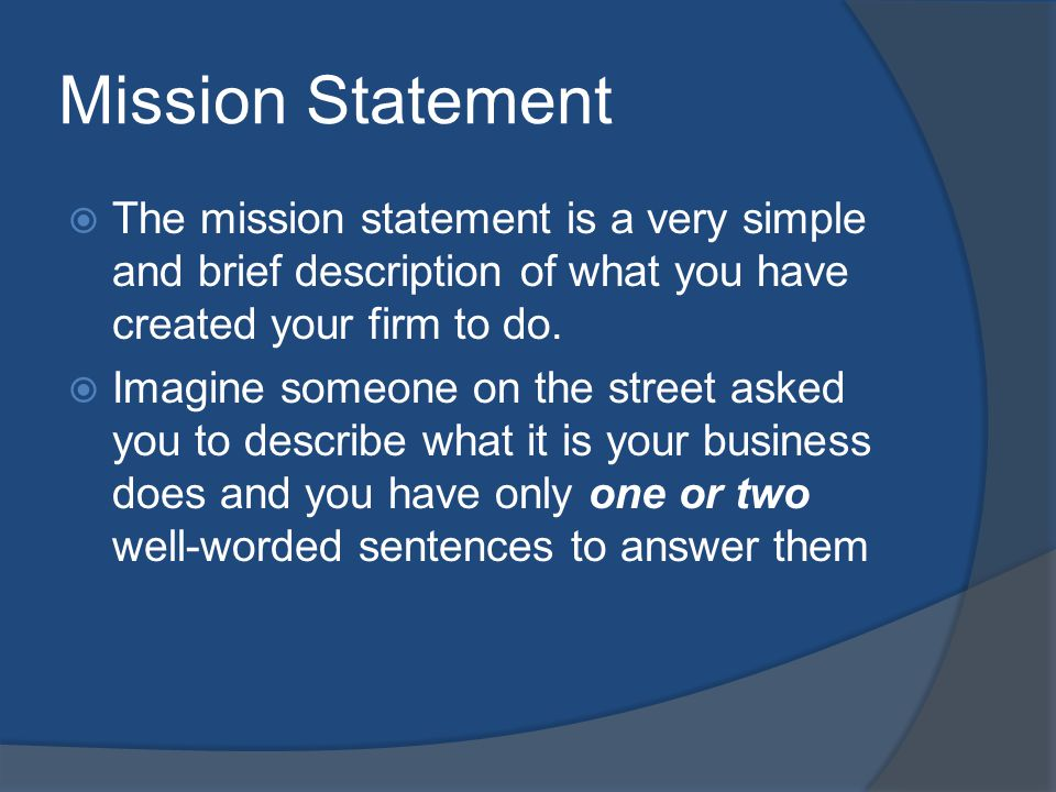 Mission Statement The mission statement is a very simple and brief description of what you have created your firm to do.