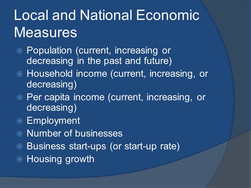 Local and National Economic Measures Population (current, increasing or decreasing in the past and future) Household income (current, increasing, or decreasing) Per capita income (current, increasing, or decreasing) Employment Number of businesses Business start-ups (or start-up rate) Housing growth
