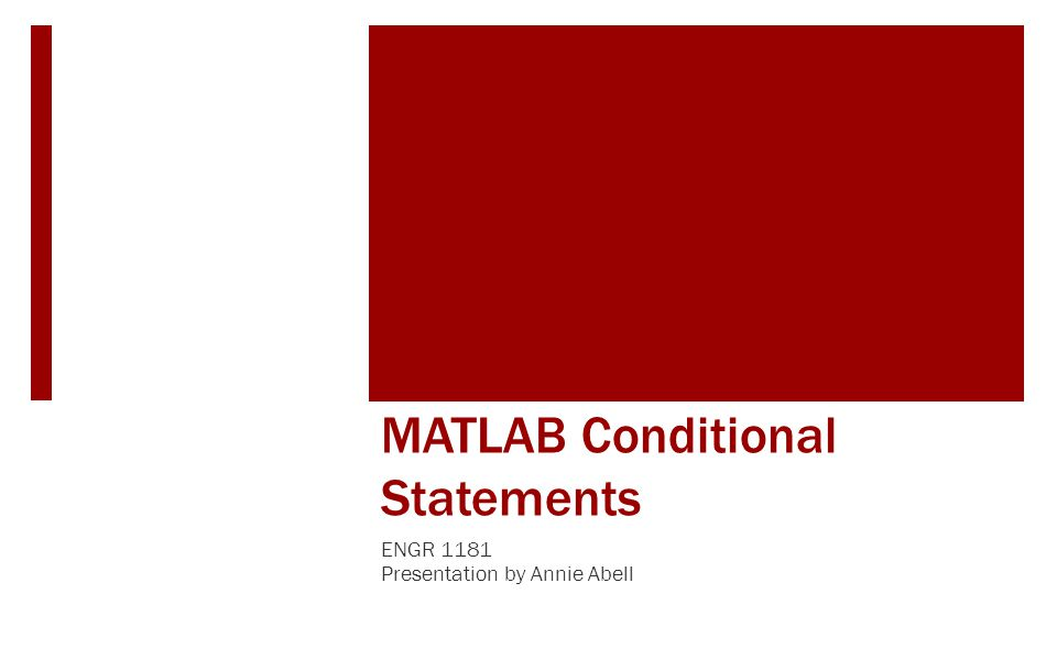 MATLAB Conditional Statements ENGR 1181 Presentation by Annie Abell