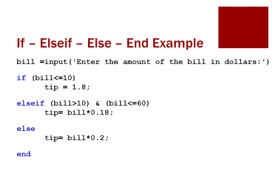 If – Elseif – Else – End Example bill =input( Enter the amount of the bill in dollars: ) if (bill<=10) tip = 1.8; elseif (bill>10) & (bill<=60) tip= bill*0.18; else tip= bill*0.2; end