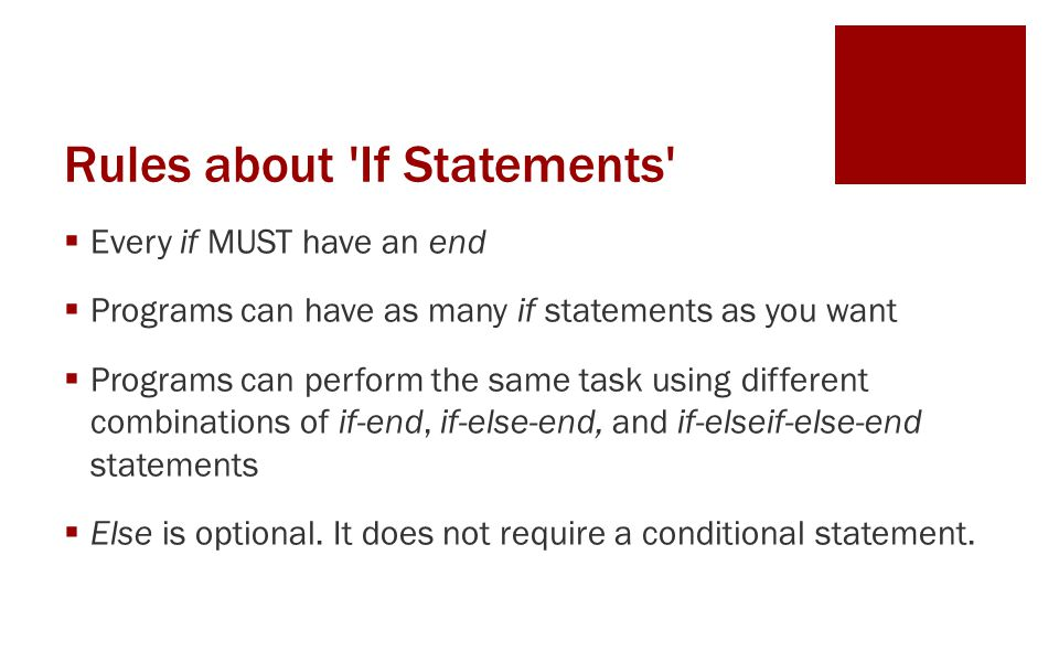 Rules about If Statements Every if MUST have an end Programs can have as many if statements as you want Programs can perform the same task using different combinations of if-end, if-else-end, and if-elseif-else-end statements Else is optional.
