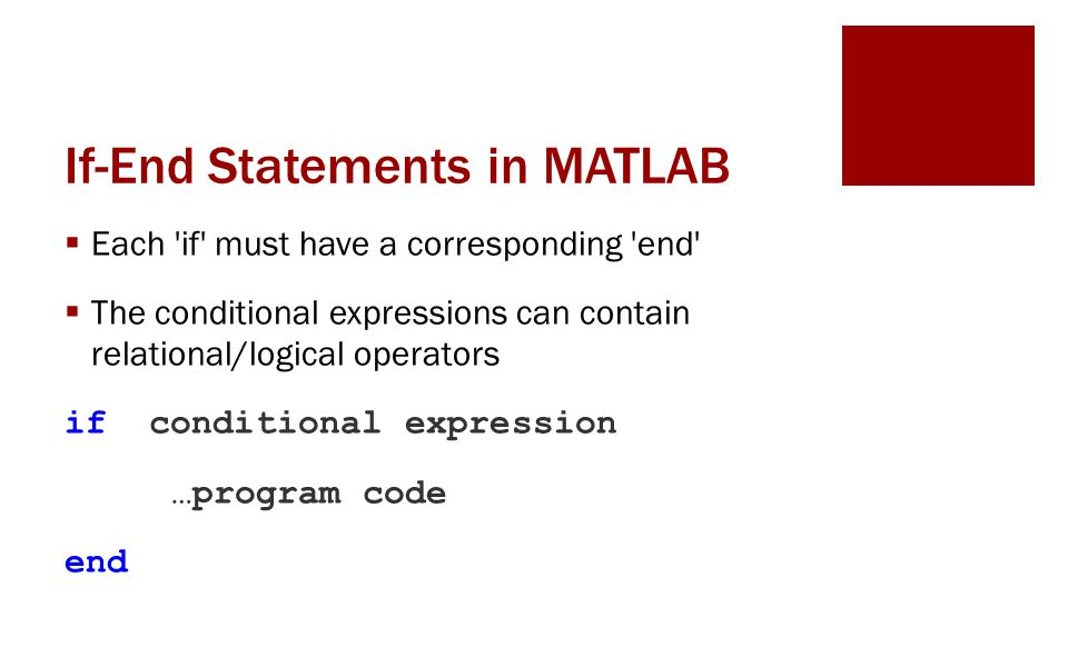 If-End Statements in MATLAB Each if must have a corresponding end The conditional expressions can contain relational/logical operators if conditional expression …program code end