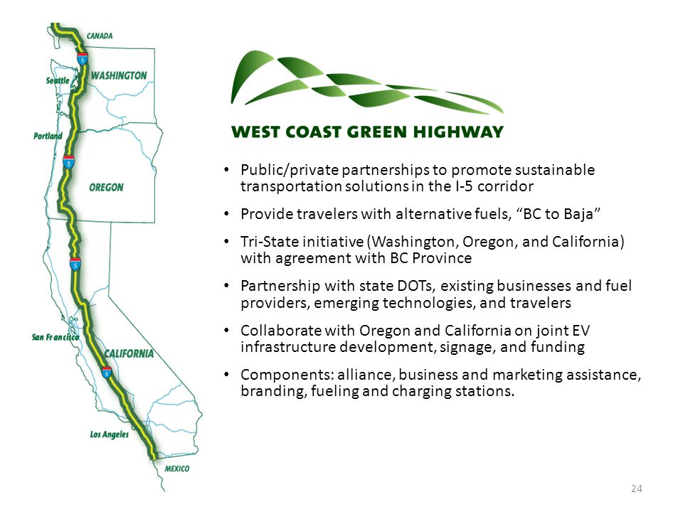 24 Public/private partnerships to promote sustainable transportation solutions in the I-5 corridor Provide travelers with alternative fuels, BC to Baja Tri-State initiative (Washington, Oregon, and California) with agreement with BC Province Partnership with state DOTs, existing businesses and fuel providers, emerging technologies, and travelers Collaborate with Oregon and California on joint EV infrastructure development, signage, and funding Components: alliance, business and marketing assistance, branding, fueling and charging stations.