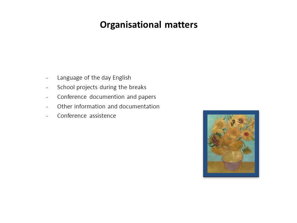 Organisational matters -Language of the day English -School projects during the breaks -Conference documention and papers -Other information and documentation -Conference assistence