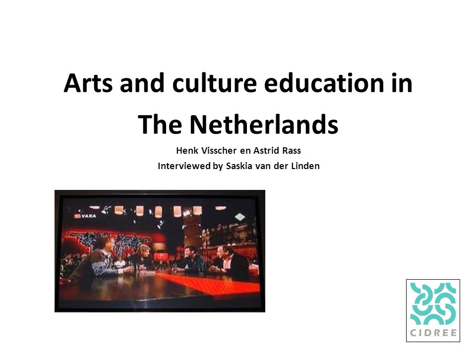 Arts and culture education in The Netherlands Henk Visscher en Astrid Rass Interviewed by Saskia van der Linden