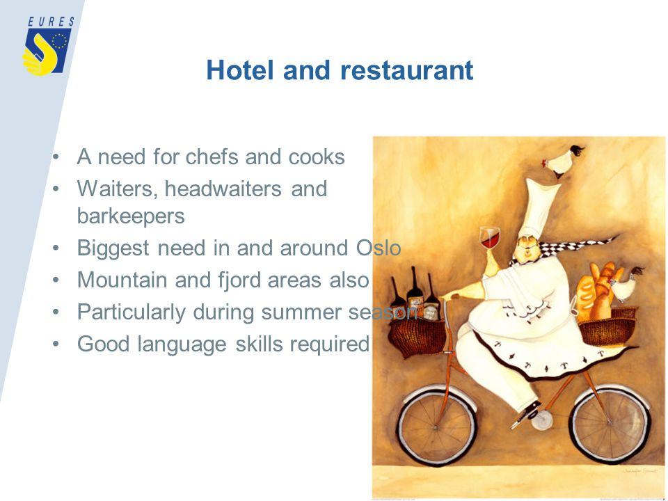 Hotel and restaurant A need for chefs and cooks Waiters, headwaiters and barkeepers Biggest need in and around Oslo Mountain and fjord areas also Particularly during summer season Good language skills required