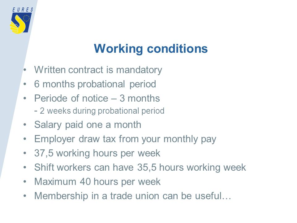 Working conditions Written contract is mandatory 6 months probational period Periode of notice – 3 months - 2 weeks during probational period Salary paid one a month Employer draw tax from your monthly pay 37,5 working hours per week Shift workers can have 35,5 hours working week Maximum 40 hours per week Membership in a trade union can be useful…