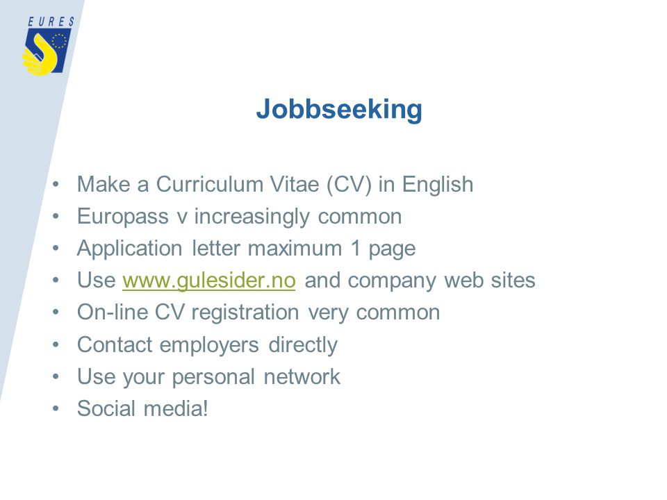 Jobbseeking Make a Curriculum Vitae (CV) in English Europass v increasingly common Application letter maximum 1 page Use www.gulesider.no and company web siteswww.gulesider.no On-line CV registration very common Contact employers directly Use your personal network Social media!