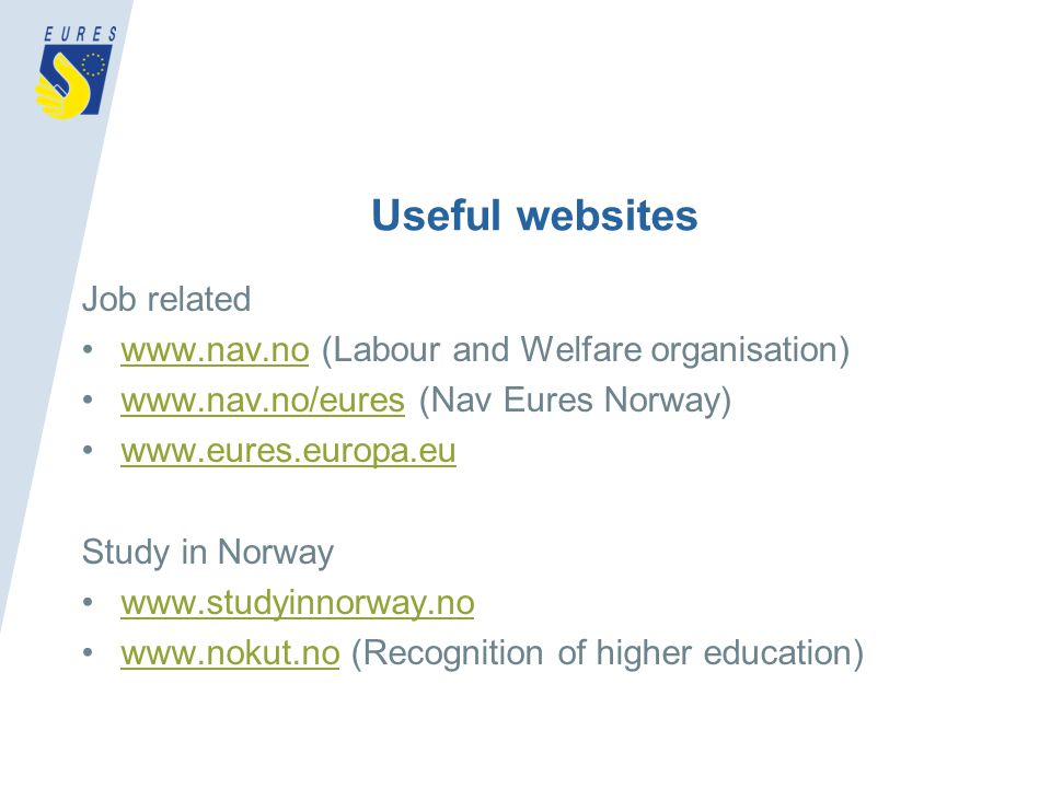 Useful websites Job related www.nav.no (Labour and Welfare organisation)www.nav.no www.nav.no/eures (Nav Eures Norway)www.nav.no/eures www.eures.europa.eu Study in Norway www.studyinnorway.no www.nokut.no (Recognition of higher education)www.nokut.no