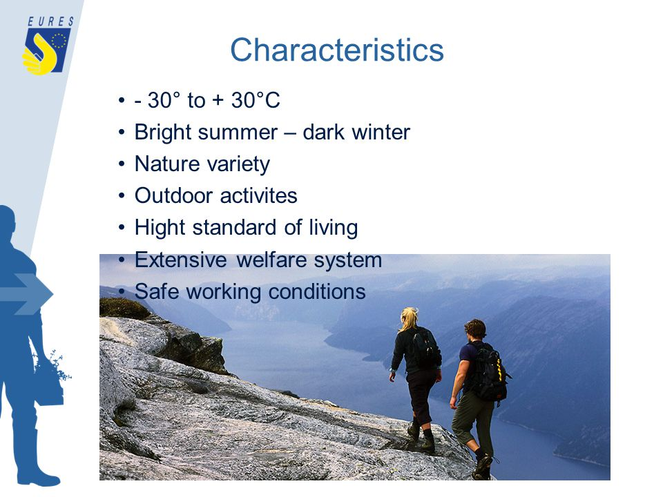 Characteristics - 30° to + 30°C Bright summer – dark winter Nature variety Outdoor activites Hight standard of living Extensive welfare system Safe working conditions