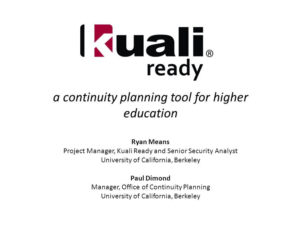 a continuity planning tool for higher education Ryan Means Project Manager, Kuali Ready and Senior Security Analyst University of California, Berkeley Paul Dimond Manager, Office of Continuity Planning University of California, Berkeley