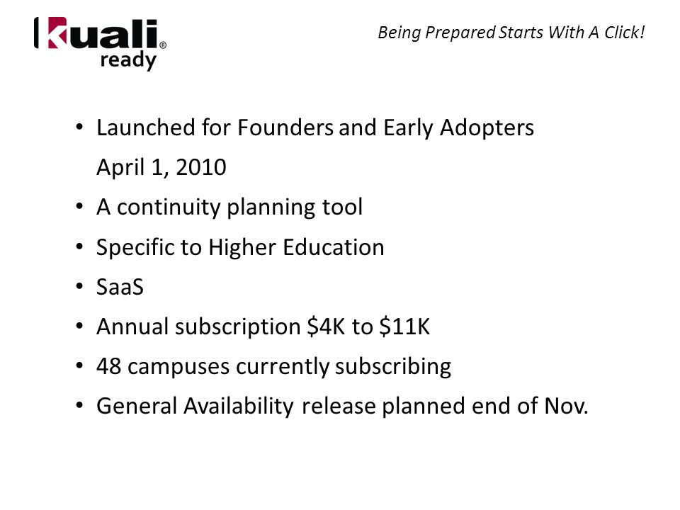 Launched for Founders and Early Adopters April 1, 2010 A continuity planning tool Specific to Higher Education SaaS Annual subscription $4K to $11K 48 campuses currently subscribing General Availability release planned end of Nov.