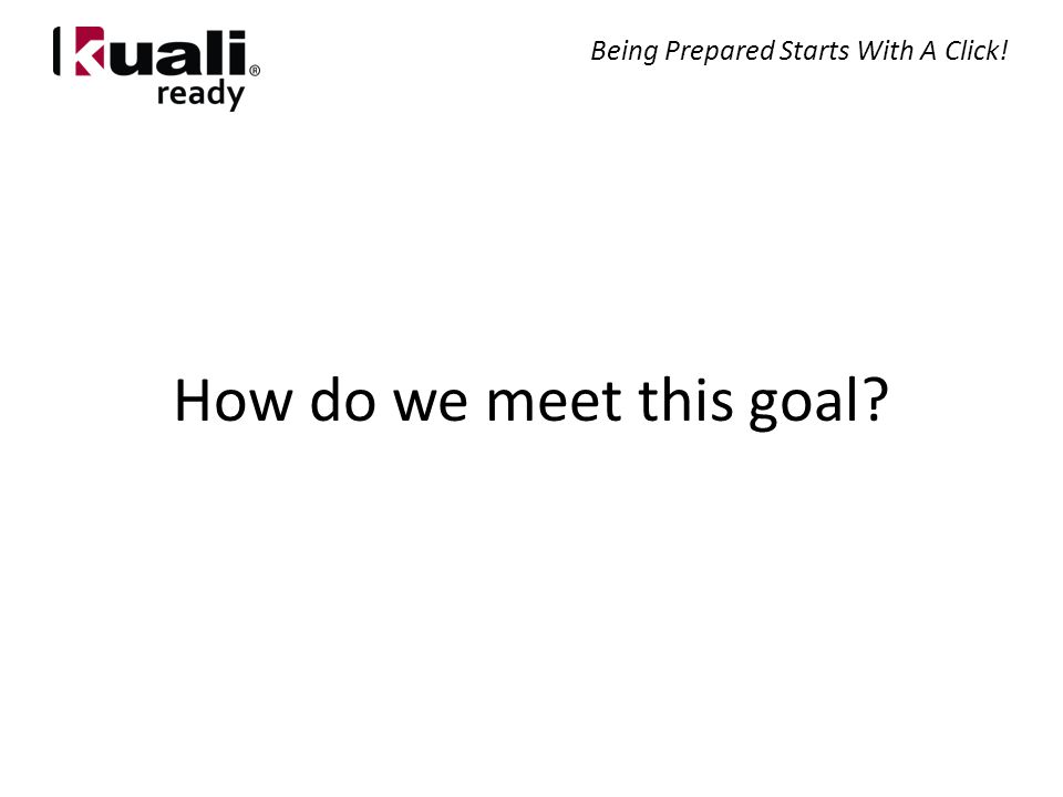 How do we meet this goal Being Prepared Starts With A Click!