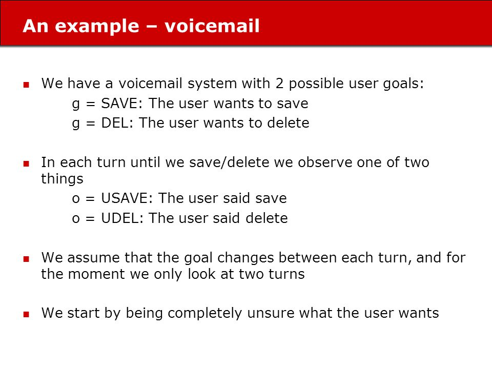 An example – voicemail We have a voicemail system with 2 possible user goals: g = SAVE: The user wants to save g = DEL: The user wants to delete In each turn until we save/delete we observe one of two things o = USAVE: The user said save o = UDEL: The user said delete We assume that the goal changes between each turn, and for the moment we only look at two turns We start by being completely unsure what the user wants