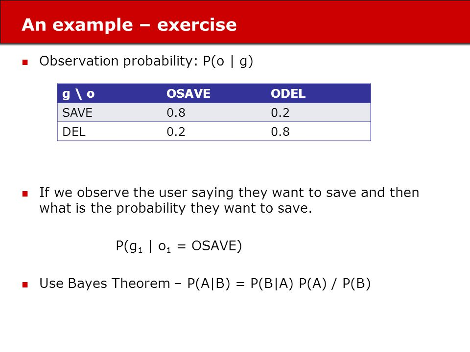 An example – exercise Observation probability: P(o | g) If we observe the user saying they want to save and then what is the probability they want to save.