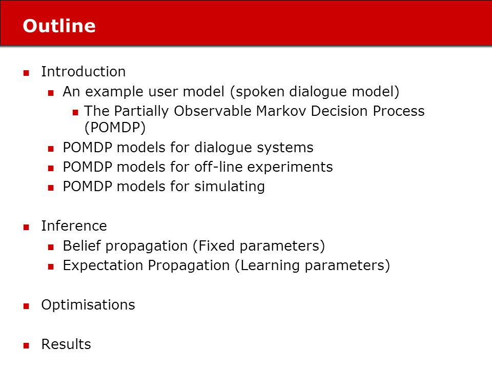 Outline Introduction An example user model (spoken dialogue model) The Partially Observable Markov Decision Process (POMDP) POMDP models for dialogue systems POMDP models for off-line experiments POMDP models for simulating Inference Belief propagation (Fixed parameters) Expectation Propagation (Learning parameters) Optimisations Results