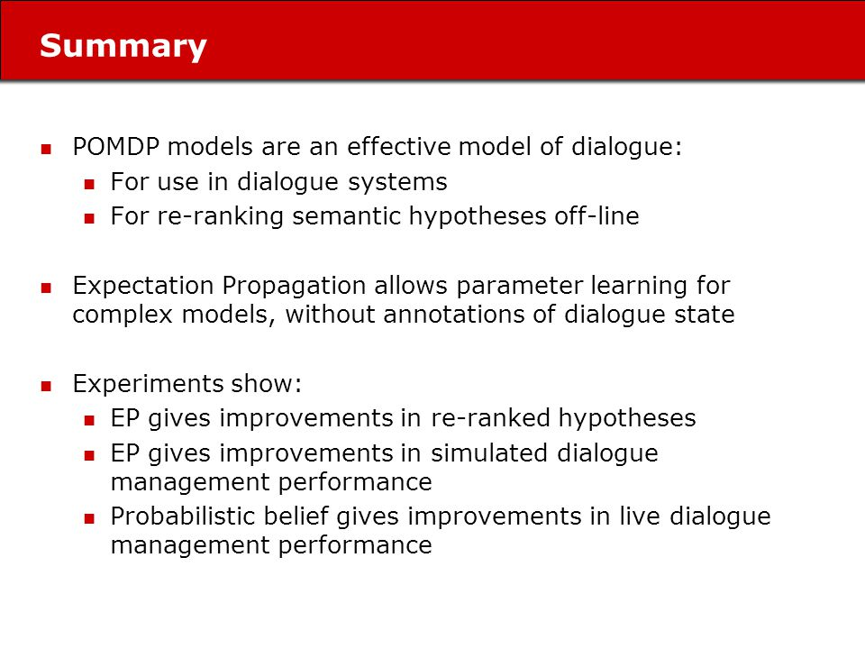 Summary POMDP models are an effective model of dialogue: For use in dialogue systems For re-ranking semantic hypotheses off-line Expectation Propagation allows parameter learning for complex models, without annotations of dialogue state Experiments show: EP gives improvements in re-ranked hypotheses EP gives improvements in simulated dialogue management performance Probabilistic belief gives improvements in live dialogue management performance