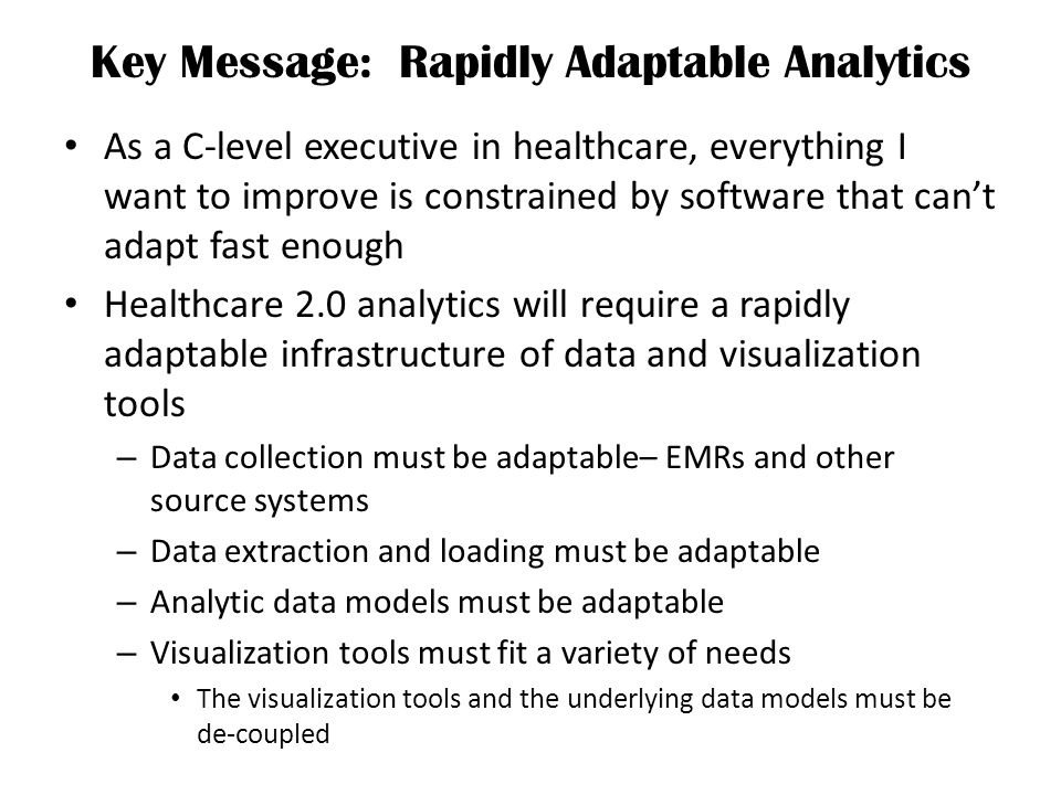 Key Message: Rapidly Adaptable Analytics As a C-level executive in healthcare, everything I want to improve is constrained by software that cant adapt fast enough Healthcare 2.0 analytics will require a rapidly adaptable infrastructure of data and visualization tools – Data collection must be adaptable– EMRs and other source systems – Data extraction and loading must be adaptable – Analytic data models must be adaptable – Visualization tools must fit a variety of needs The visualization tools and the underlying data models must be de-coupled