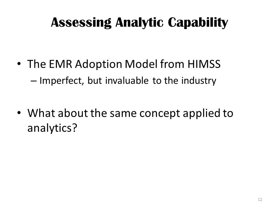Assessing Analytic Capability The EMR Adoption Model from HIMSS – Imperfect, but invaluable to the industry What about the same concept applied to analytics.