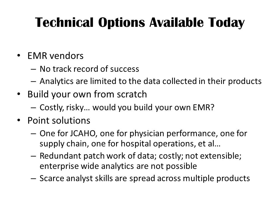 Technical Options Available Today EMR vendors – No track record of success – Analytics are limited to the data collected in their products Build your own from scratch – Costly, risky… would you build your own EMR.