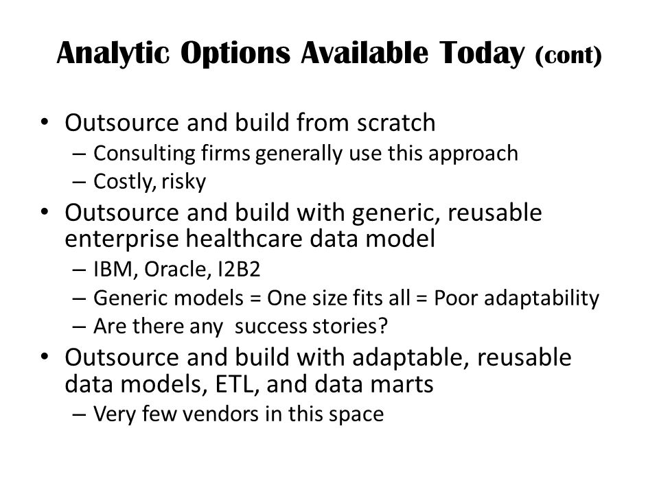 Analytic Options Available Today (cont) Outsource and build from scratch – Consulting firms generally use this approach – Costly, risky Outsource and build with generic, reusable enterprise healthcare data model – IBM, Oracle, I2B2 – Generic models = One size fits all = Poor adaptability – Are there any success stories.