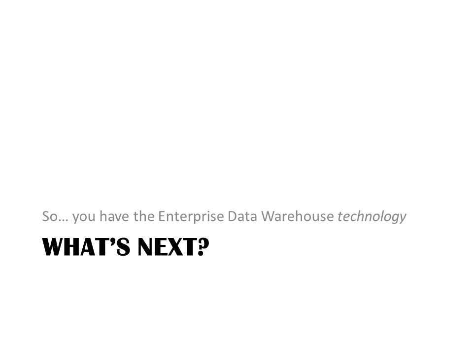 WHATS NEXT So… you have the Enterprise Data Warehouse technology