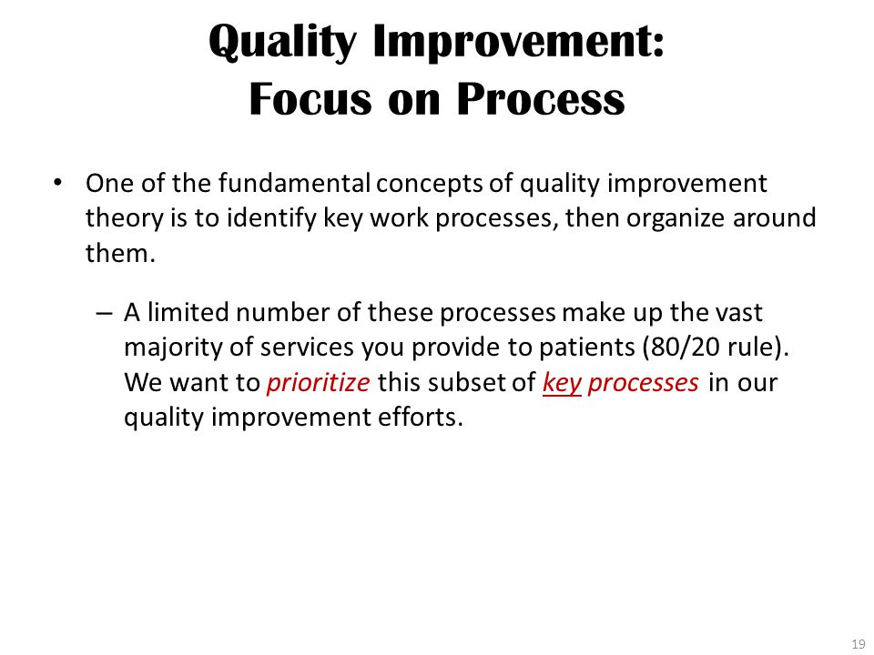 Quality Improvement: Focus on Process One of the fundamental concepts of quality improvement theory is to identify key work processes, then organize around them.
