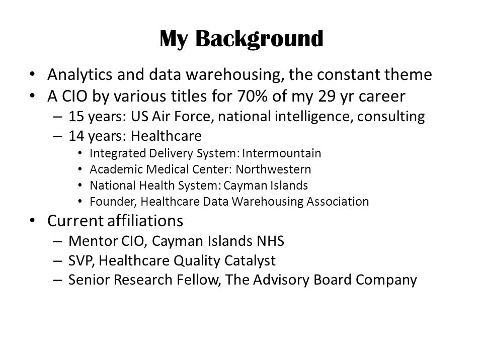 My Background Analytics and data warehousing, the constant theme A CIO by various titles for 70% of my 29 yr career – 15 years: US Air Force, national intelligence, consulting – 14 years: Healthcare Integrated Delivery System: Intermountain Academic Medical Center: Northwestern National Health System: Cayman Islands Founder, Healthcare Data Warehousing Association Current affiliations – Mentor CIO, Cayman Islands NHS – SVP, Healthcare Quality Catalyst – Senior Research Fellow, The Advisory Board Company