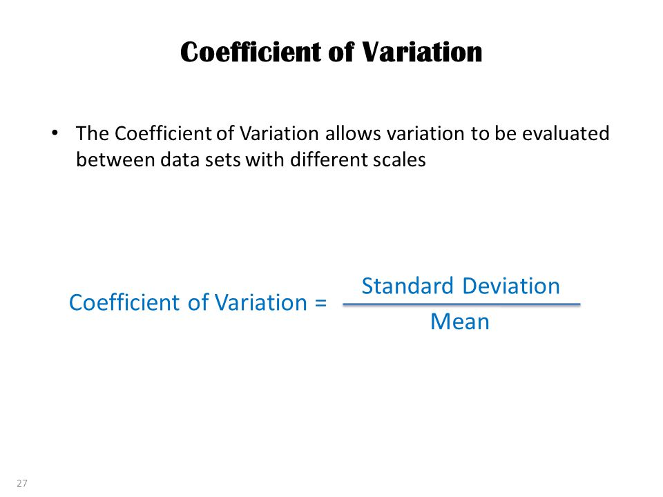 Coefficient of Variation The Coefficient of Variation allows variation to be evaluated between data sets with different scales Coefficient of Variation = Standard Deviation Mean 27