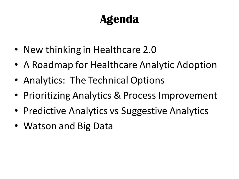 Agenda New thinking in Healthcare 2.0 A Roadmap for Healthcare Analytic Adoption Analytics: The Technical Options Prioritizing Analytics & Process Improvement Predictive Analytics vs Suggestive Analytics Watson and Big Data