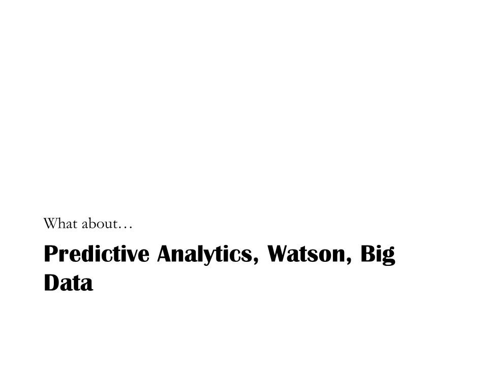 Predictive Analytics, Watson, Big Data What about…