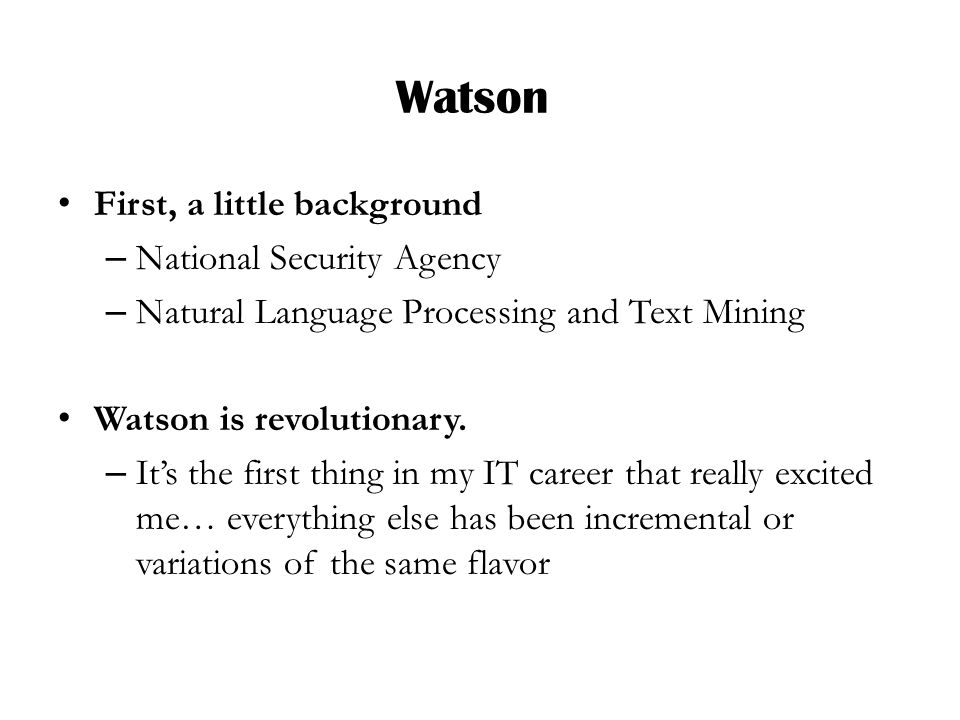 Watson First, a little background – National Security Agency – Natural Language Processing and Text Mining Watson is revolutionary.