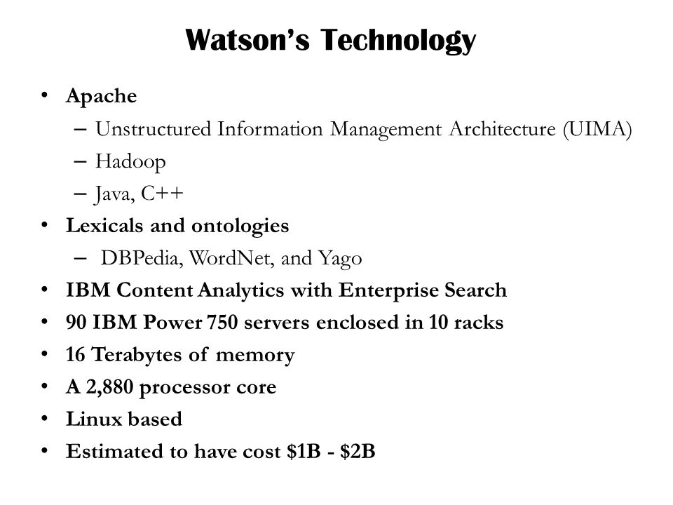 Watsons Technology Apache – Unstructured Information Management Architecture (UIMA) – Hadoop – Java, C++ Lexicals and ontologies – DBPedia, WordNet, and Yago IBM Content Analytics with Enterprise Search 90 IBM Power 750 servers enclosed in 10 racks 16 Terabytes of memory A 2,880 processor core Linux based Estimated to have cost $1B - $2B