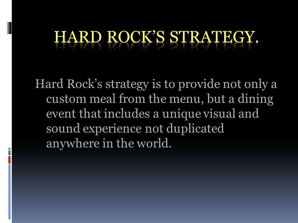 Hard Rocks strategy is to provide not only a custom meal from the menu, but a dining event that includes a unique visual and sound experience not duplicated anywhere in the world.