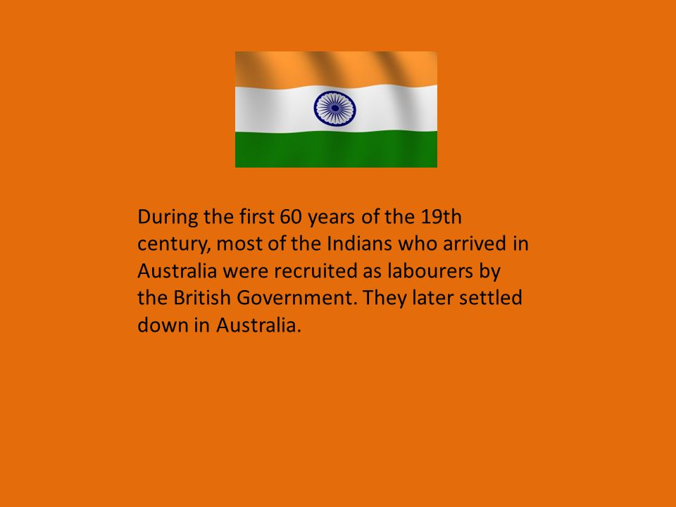 During the first 60 years of the 19th century, most of the Indians who arrived in Australia were recruited as labourers by the British Government.