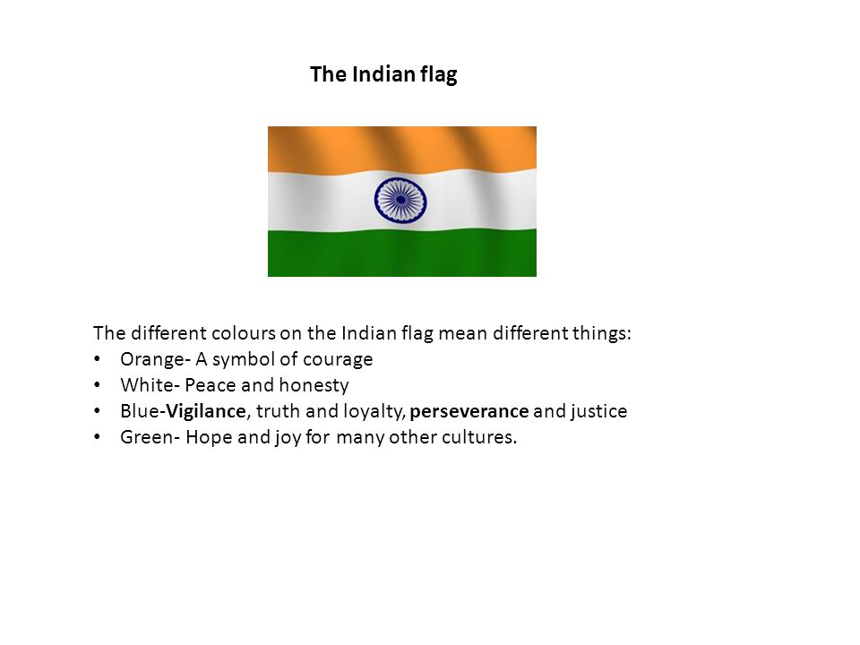 The Indian flag The different colours on the Indian flag mean different things: Orange- A symbol of courage White- Peace and honesty Blue-Vigilance, truth and loyalty, perseverance and justice Green- Hope and joy for many other cultures.