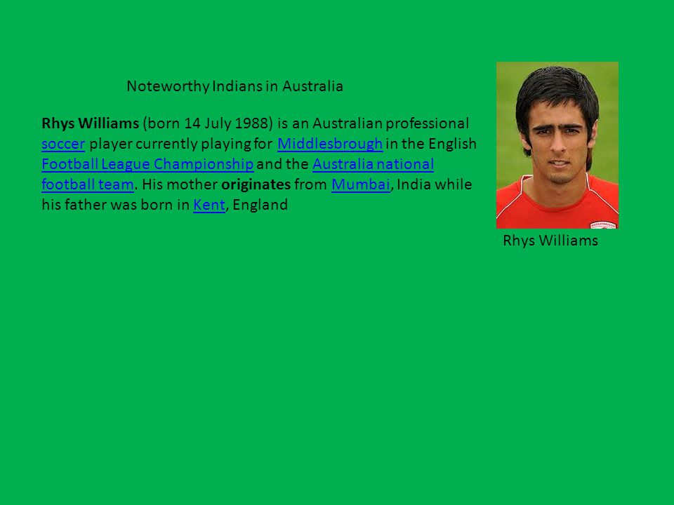 Noteworthy Indians in Australia Rhys Williams (born 14 July 1988) is an Australian professional soccer player currently playing for Middlesbrough in the English Football League Championship and the Australia national football team.
