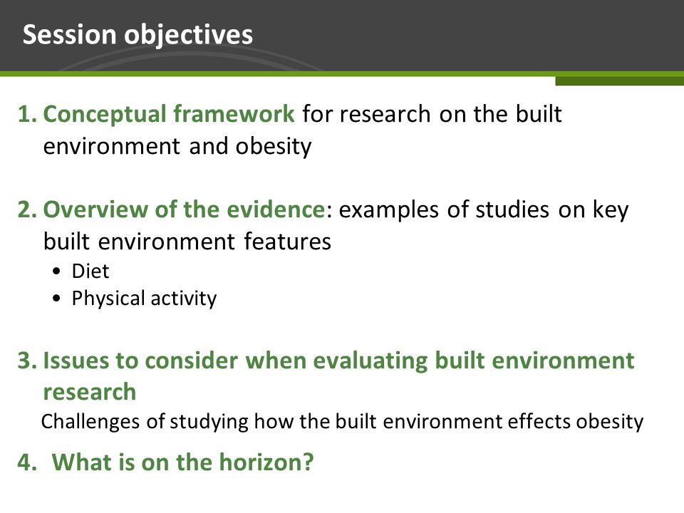 Page 2 Session objectives 1.Conceptual framework for research on the built environment and obesity 2.Overview of the evidence: examples of studies on key built environment features Diet Physical activity 3.Issues to consider when evaluating built environment research Challenges of studying how the built environment effects obesity 4.What is on the horizon