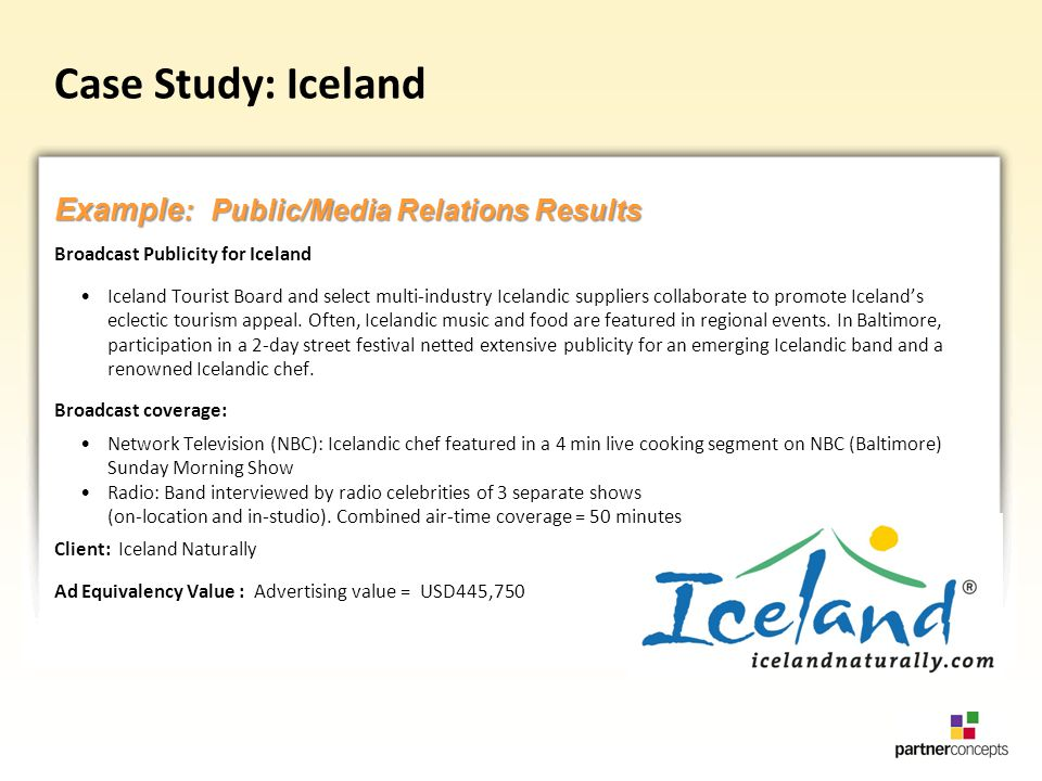 Case Study: Iceland Broadcast Publicity for Iceland Iceland Tourist Board and select multi-industry Icelandic suppliers collaborate to promote Icelands eclectic tourism appeal.