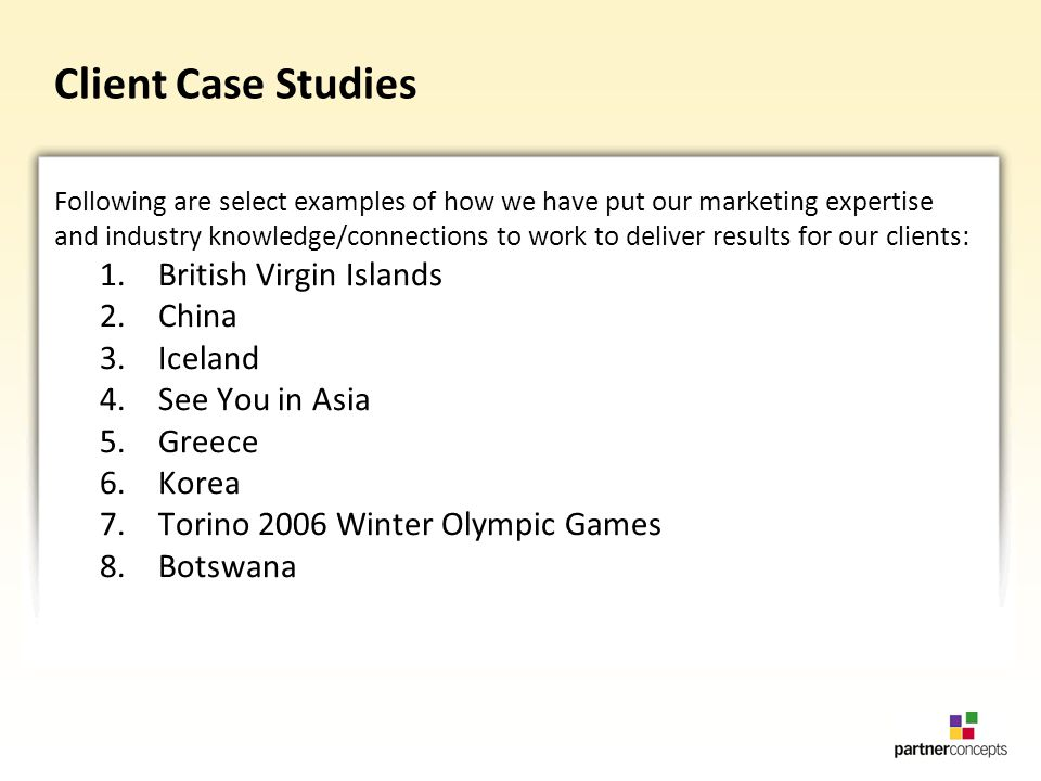 Client Case Studies Following are select examples of how we have put our marketing expertise and industry knowledge/connections to work to deliver results for our clients: 1.British Virgin Islands 2.China 3.Iceland 4.See You in Asia 5.Greece 6.Korea 7.Torino 2006 Winter Olympic Games 8.Botswana