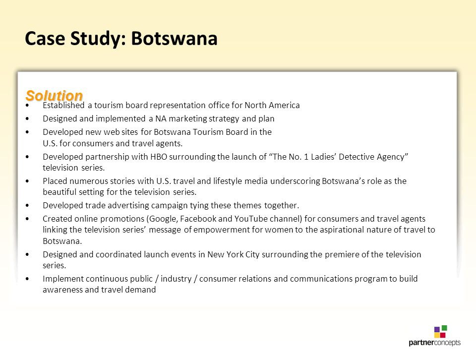 Case Study: Botswana Established a tourism board representation office for North America Designed and implemented a NA marketing strategy and plan Developed new web sites for Botswana Tourism Board in the U.S.