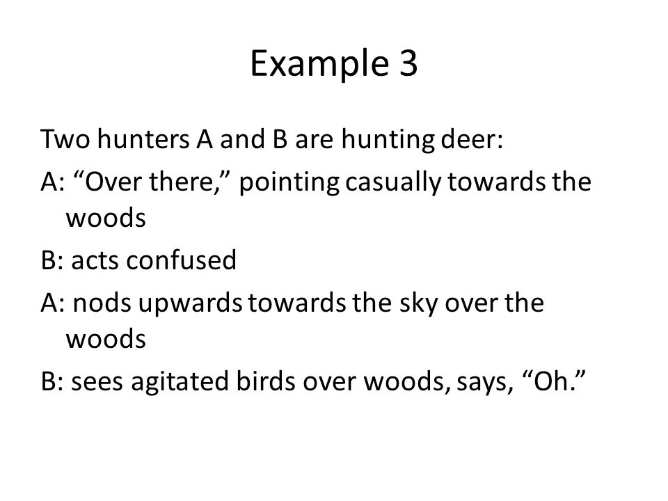 Example 3 Two hunters A and B are hunting deer: A: Over there, pointing casually towards the woods B: acts confused A: nods upwards towards the sky over the woods B: sees agitated birds over woods, says, Oh.
