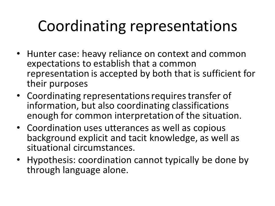 Coordinating representations Hunter case: heavy reliance on context and common expectations to establish that a common representation is accepted by both that is sufficient for their purposes Coordinating representations requires transfer of information, but also coordinating classifications enough for common interpretation of the situation.