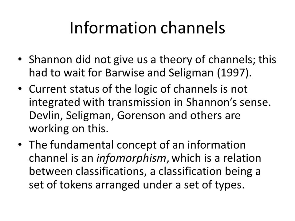 Information channels Shannon did not give us a theory of channels; this had to wait for Barwise and Seligman (1997).