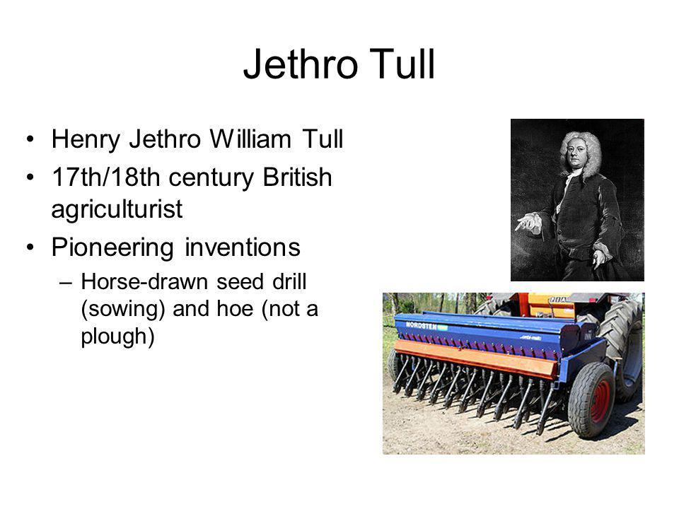 Jethro Tull Henry Jethro William Tull 17th/18th century British agriculturist Pioneering inventions –Horse-drawn seed drill (sowing) and hoe (not a plough)